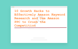 10 growth hacks to effectively amazon keyword research and use amazon ppc to crush the competetion